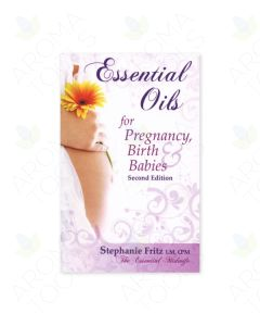 Essential Oils for Pregnancy, Birth, and Babies, by Stephanie Fritz, CPM, 2nd Edition