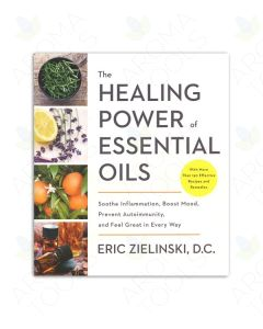 The Healing Power of Essential Oils: Soothe Inflammation, Boost Mood, Prevent Autoimmunity, and Feel Great in Every Way, by Eric Zielinski, DC